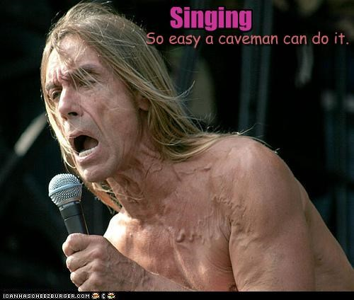 Singing So easy a caveman can do it.