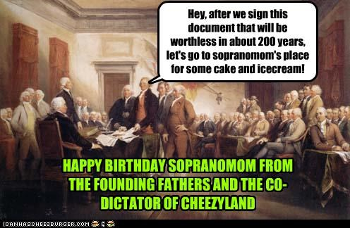 Hey, after we sign this document that will be worthless in about 200 years, let's go to sopranomom's place for some cake and icecream! HAPPY BIRTHDAY SOPRANOMOM FROM THE FOUNDING FATHERS AND THE CO-DICTATOR OF CHEEZYLAND