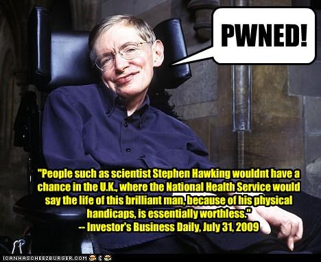 """People such as scientist Stephen Hawking wouldnt have a chance in the U.K., where the National Health Service would say the life of this brilliant man, because of his physical handicaps, is essentially worthless."" -- Investor's Business Daily, July 31, 2009 PWNED!"