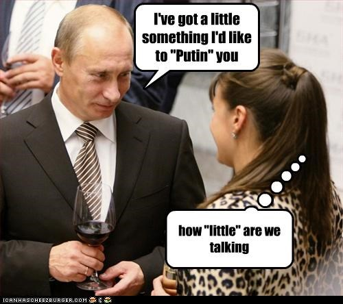 "I've got a little something I'd like to ""Putin"" you how ""little"" are we talking"
