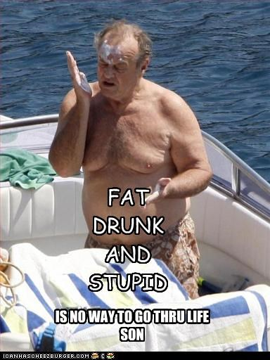FAT DRUNK AND STUPID IS NO WAY TO GO THRU LIFE SON