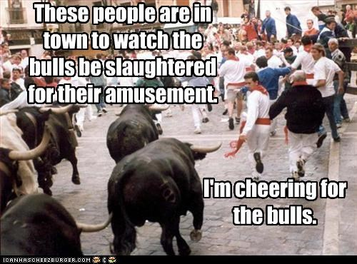 I'm cheering for the bulls. These people are in town to watch the bulls be slaughtered for their amusement.