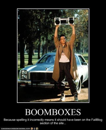 BOOMBOXES Because spelling it incorrectly means it should have been on the FailBlog section of the site...