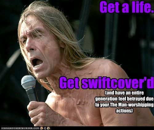 Get a life. Get swiftcover'd (and have an entire generation feel betrayed due to your The Man-worshipping actions)