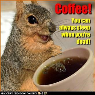 Coffee! You can always sleep when you're dead!