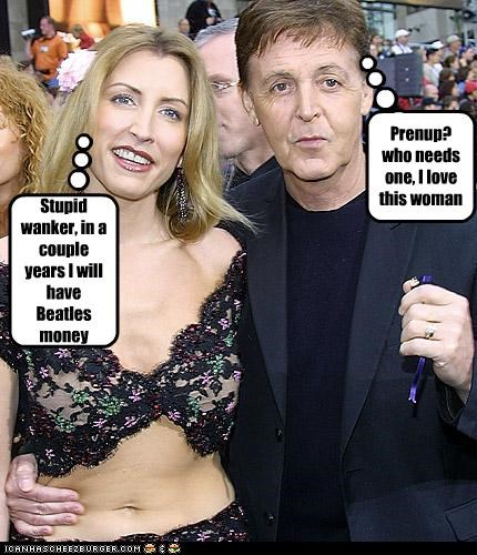 Prenup? who needs one, I love this woman Stupid wanker, in a couple years I will have Beatles money
