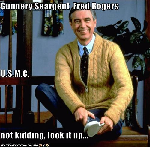 Gunnery Seargent Fred Rogers U S M C Not Kidding Look It Up Cheezburger Funny Memes Funny Pictures