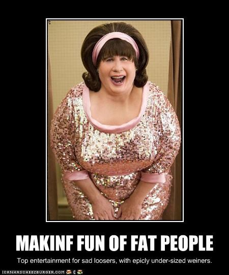 MAKINF FUN OF FAT PEOPLE Top entertainment for sad loosers, with epicly under-sized weiners.