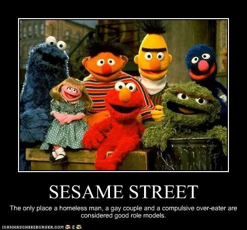 SESAME STREET The only place a homeless man, a gay couple and a compulsive over-eater are considered good role models.