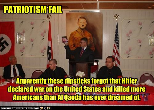 PATRIOTISM FAIL Apparently these dipsticks forgot that Hitler declared war on the United States and killed more Americans than Al Qaeda has ever dreamed of.