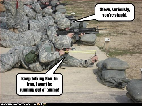 Keep talking Ron. In Iraq, I want be running out of ammo! Steve, seriously, you're stupid.