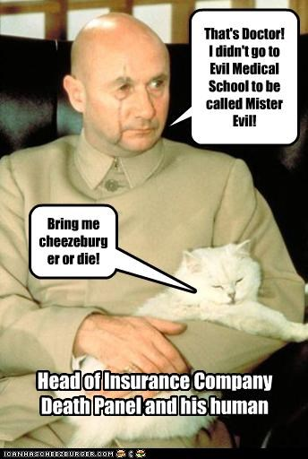 That's Doctor! I didn't go to Evil Medical School to be called Mister Evil! Head of Insurance Company Death Panel and his human Bring me cheezeburger or die!