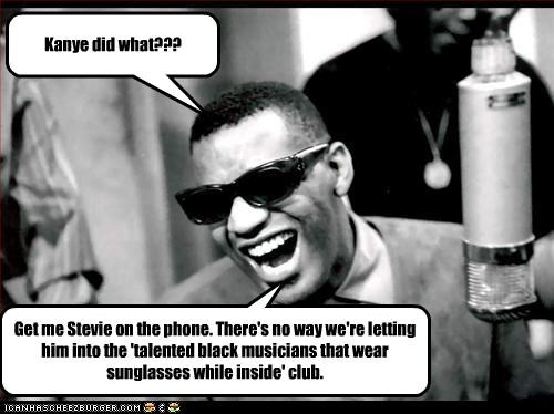 Kanye did what??? Get me Stevie on the phone. There's no way we're letting him into the 'talented black musicians that wear sunglasses while inside' club.