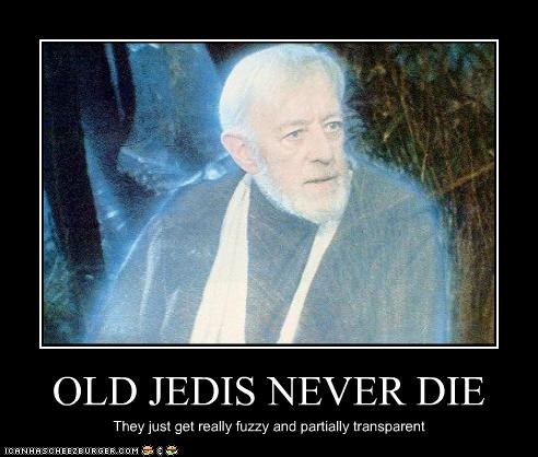 OLD JEDIS NEVER DIE They just get really fuzzy and partially transparent