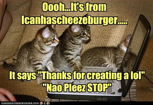 """Oooh...It's from Icanhascheezeburger..... It says """"Thanks for creating a lol"""" """"Nao Pleez STOP"""""""