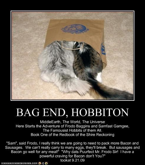 """BAG END, HOBBITON MiddleEarth, The World, The Universe Here Starts the Adventure of Frodo Baggins and Samfast Gamgee, The Famousist Hobbits of them All. Book One of the Redbook of the Shire Reckoning """"Sam"""", said Frodo, I really think we are going to need to pack more Bacon and Sausages. We can't really carry to many eggs, they'll break. But sausages and Bacon go well for any meal!"""" """"Why dats Puurfect Mr. Frodo Sir! I have a powerful craving for Bacon don't You?"""" tookat 9.21.09"""