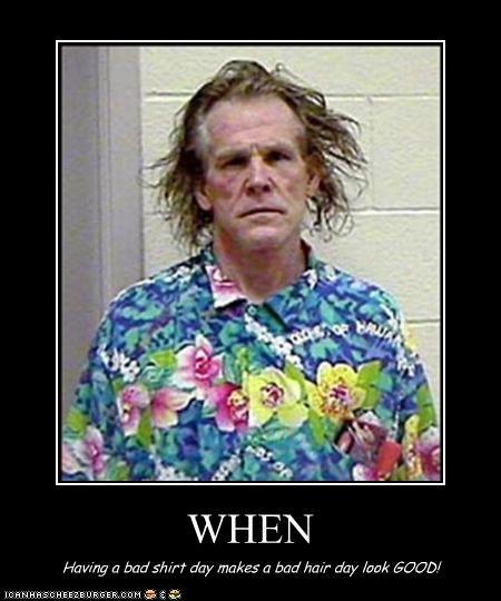WHEN Having a bad shirt day makes a bad hair day look GOOD!