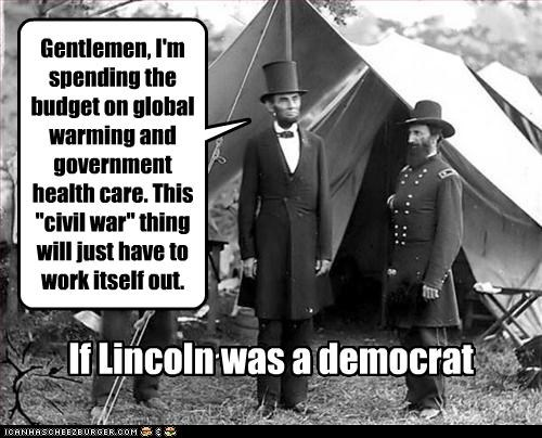 """Gentlemen, I'm spending the budget on global warming and government health care. This """"civil war"""" thing will just have to work itself out. If Lincoln was a democrat"""