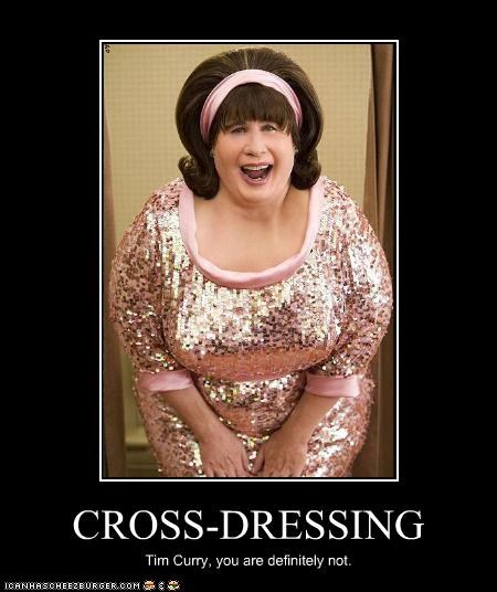 CROSS-DRESSING Tim Curry, you are definitely not.