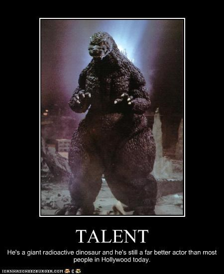 TALENT He's a giant radioactive dinosaur and he's still a far better actor than most people in Hollywood today.