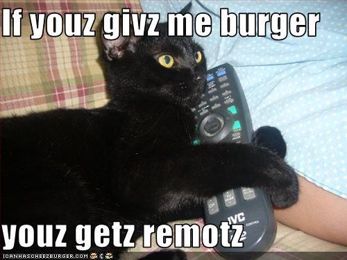 If youz givz me burger  youz getz remotz
