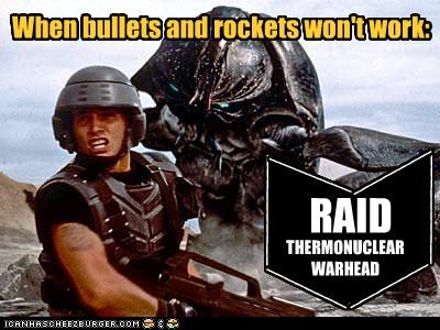 When bullets and rockets won't work: \ \ \ / / / RAID THERMONUCLEAR WARHEAD __________ __________ ________ ________ ________ ________