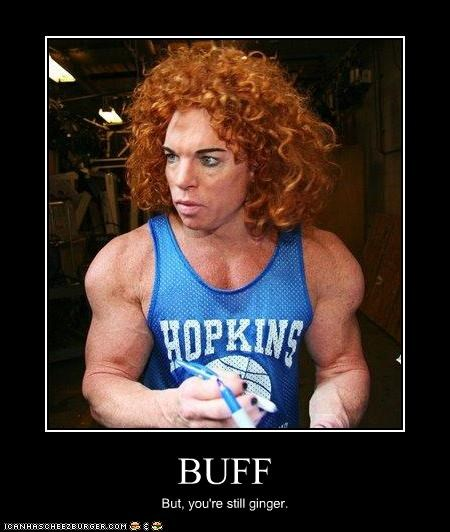 BUFF But, you're still ginger.