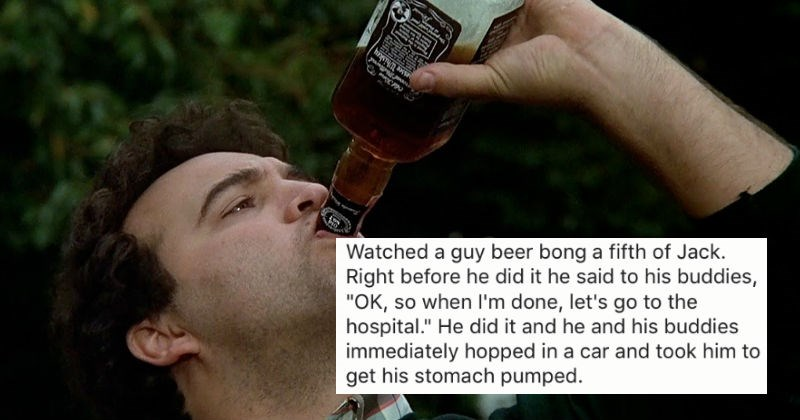 People share stories of their most insane NSFW college experiences. | Bottle - Watched guy beer bong fifth Jack. Right before he did he said his buddies OK, so done, let's go hospital He did and he and his buddies immediately hopped car and took him get his stomach pumped.