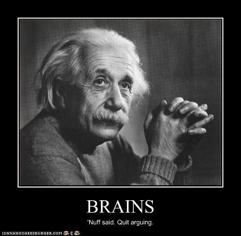 BRAINS 'Nuff said. Quit arguing.