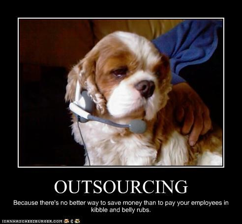 OUTSOURCING Because there's no better way to save money than to pay your employees in kibble and belly rubs.