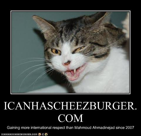 ICANHASCHEEZBURGER.COM Gaining more international respect than Mahmoud Ahmadinejad since 2007