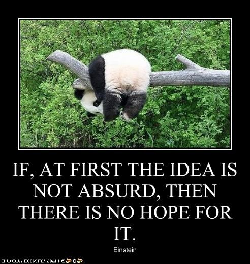 IF, AT FIRST THE IDEA IS NOT ABSURD, THEN THERE IS NO HOPE FOR IT. Einstein