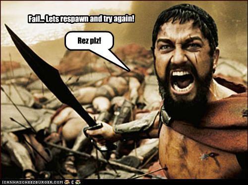 Fail... Lets respawn and try again! Rez plz!