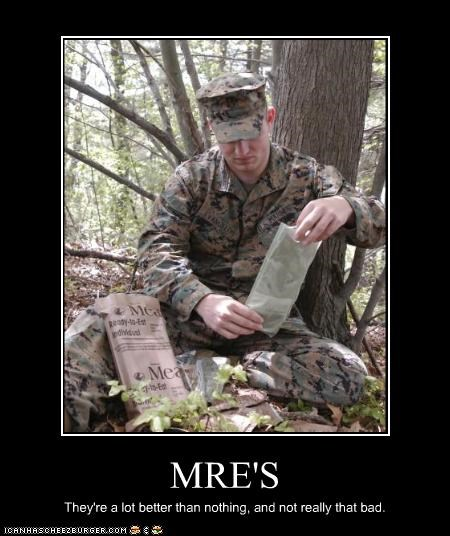 MRE'S They're a lot better than nothing, and not really that bad.