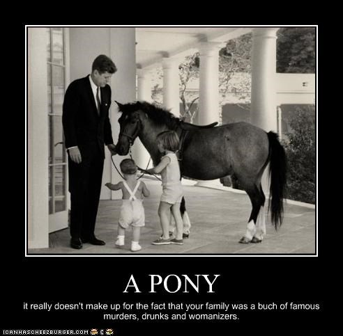 A PONY it really doesn't make up for the fact that your family was a buch of famous murders, drunks and womanizers.