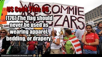 US Code Title 36 (176) The flag should never be used as wearing apparel, bedding, or drapery.