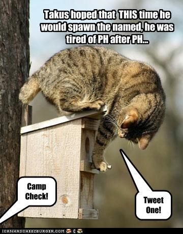 Takus hoped that THIS time he would spawn the named, he was tired of PH after PH... Camp Check! Tweet One!