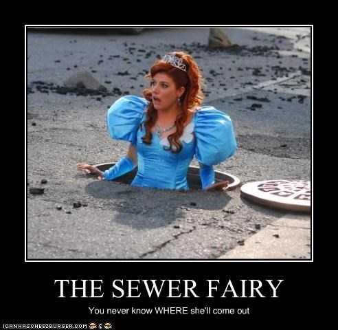 THE SEWER FAIRY You never know WHERE she'll come out