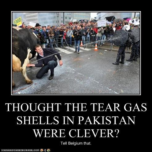 THOUGHT THE TEAR GAS SHELLS IN PAKISTAN WERE CLEVER? Tell Belgium that.
