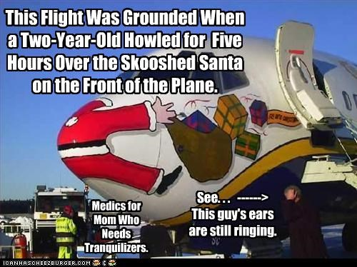 This Flight Was Grounded When a Two-Year-Old Howled for Five Hours Over the Skooshed Santa on the Front of the Plane. See. . . ------> This guy's ears are still ringing. Medics for Mom Who Needs Tranquilizers.
