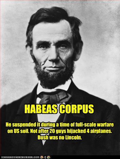 HABEAS CORPUS He suspended it during a time of full-scale warfare on US soil. Not after 20 guys hijacked 4 airplanes. Bush was no Lincoln.
