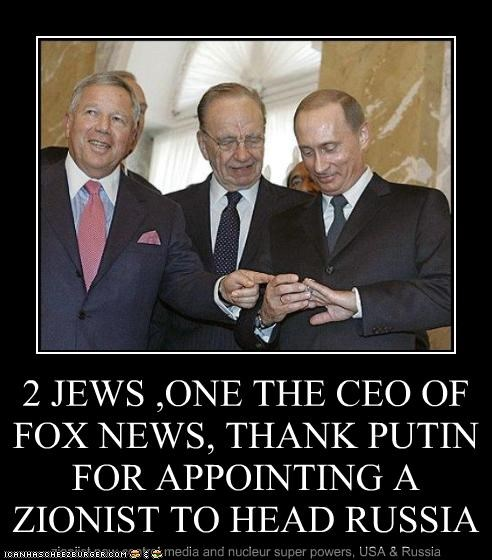 2 JEWS ,ONE THE CEO OF FOX NEWS, THANK PUTIN FOR APPOINTING A ZIONIST TO HEAD RUSSIA zioniist now control media and nucleur super powers, USA & Russia
