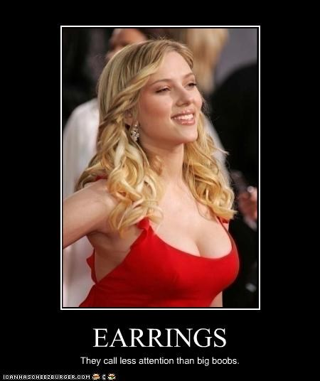 EARRINGS They call less attention than big boobs.