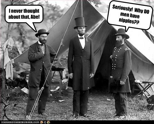 I never thought about that, Abe! Seriously! Why DO men have nipples??
