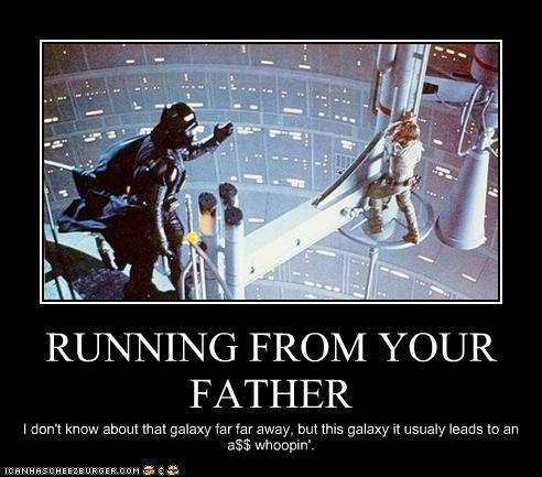 RUNNING FROM YOUR FATHER I don't know about that galaxy far far away, but this galaxy it usualy leads to an a$$ whoopin'.