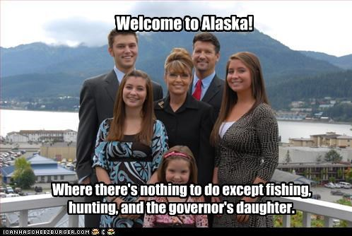 Welcome to Alaska! Where there's nothing to do except fishing, hunting, and the governor's daughter.