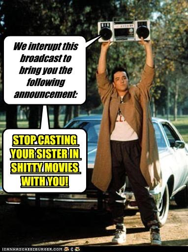 We interupt this broadcast to bring you the following announcement: STOP CASTING YOUR SISTER IN SHITTY MOVIES WITH YOU!