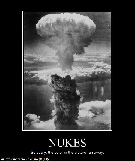 NUKES So scary, the color in the picture ran away.