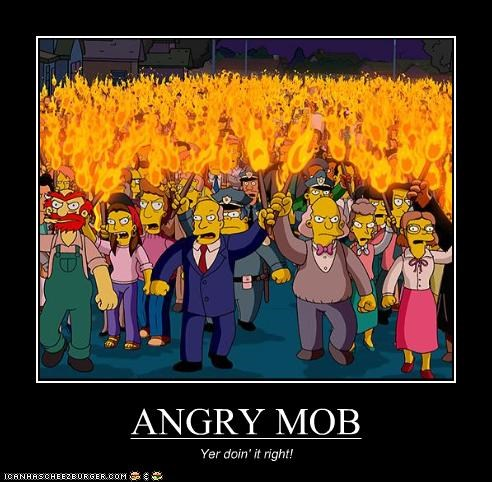 ANGRY MOB Yer doin' it right!