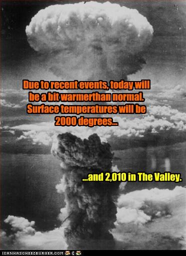 For all my friends in SoCal... Due to recent events, today will be a bit warmerthan normal. Surface temperatures will be 2000 degrees... ...and 2,010 in The Valley.